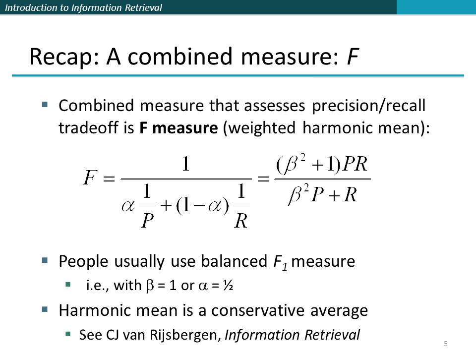 Introduction to Information Retrieval 5 Recap: A combined measure: F Combined measure that assesses precision/recall tradeoff is F measure (weighted harmonic mean): People usually use balanced F 1 measure i.e., with = 1 or = ½ Harmonic mean is a conservative average See CJ van Rijsbergen, Information Retrieval