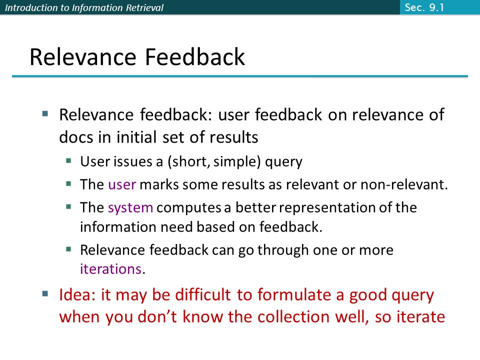 Introduction to Information Retrieval Relevance Feedback Relevance feedback: user feedback on relevance of docs in initial set of results User issues a (short, simple) query The user marks some results as relevant or non-relevant.