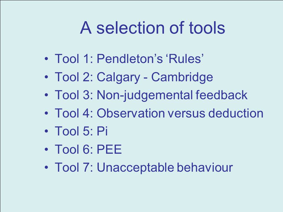 A selection of tools Tool 1: Pendletons Rules Tool 2: Calgary - Cambridge Tool 3: Non-judgemental feedback Tool 4: Observation versus deduction Tool 5