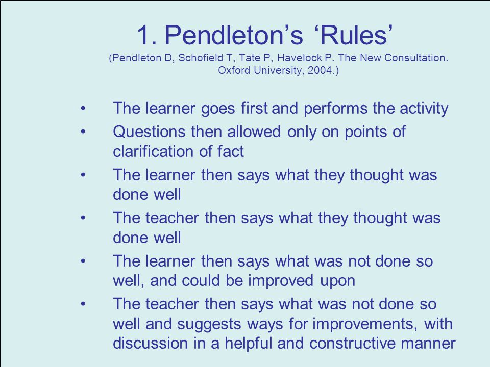 1.Pendletons Rules (Pendleton D, Schofield T, Tate P, Havelock P. The New Consultation. Oxford University, 2004.) The learner goes first and performs