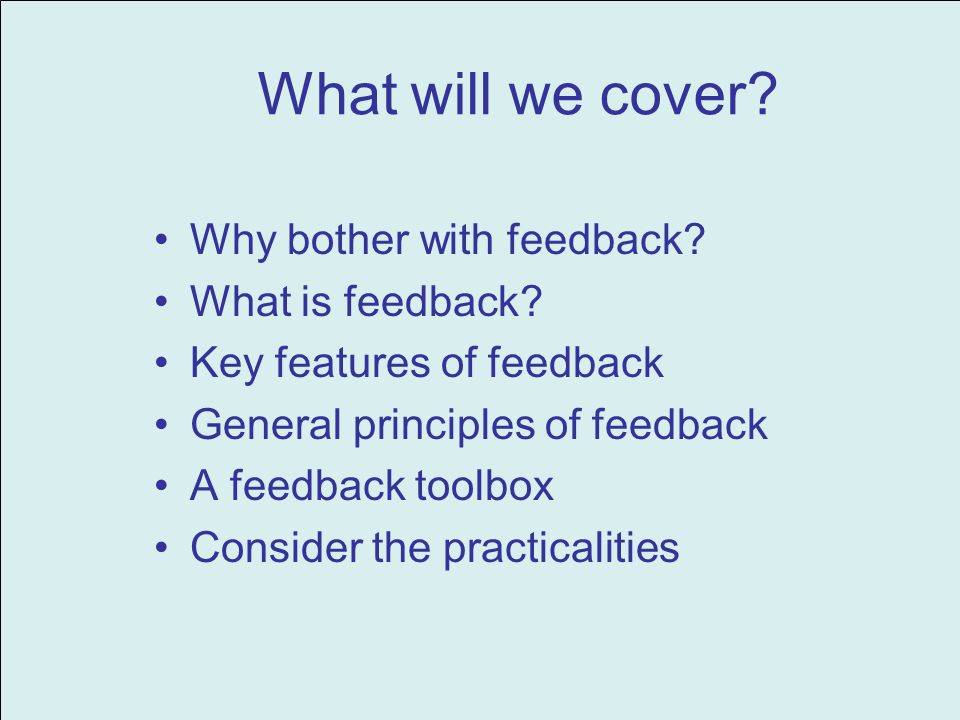 What will we cover.Why bother with feedback. What is feedback.