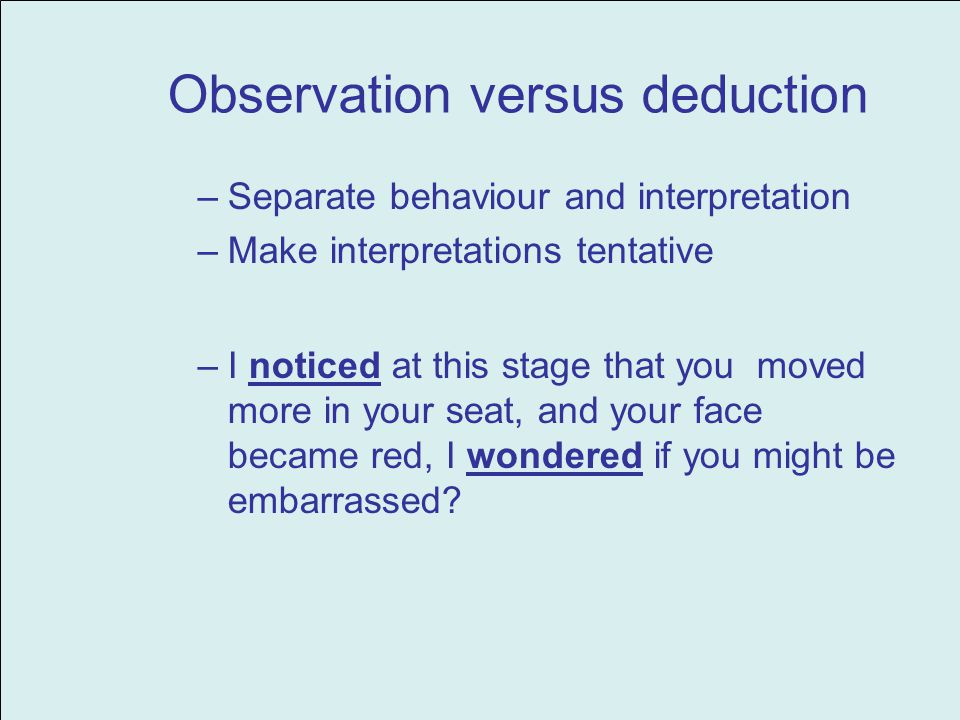 Observation versus deduction –Separate behaviour and interpretation –Make interpretations tentative –I noticed at this stage that you moved more in your seat, and your face became red, I wondered if you might be embarrassed?