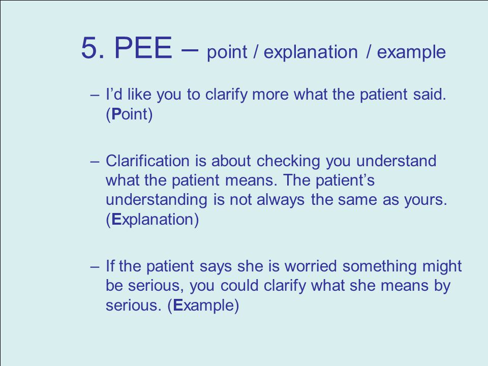 5. PEE – point / explanation / example –Id like you to clarify more what the patient said.