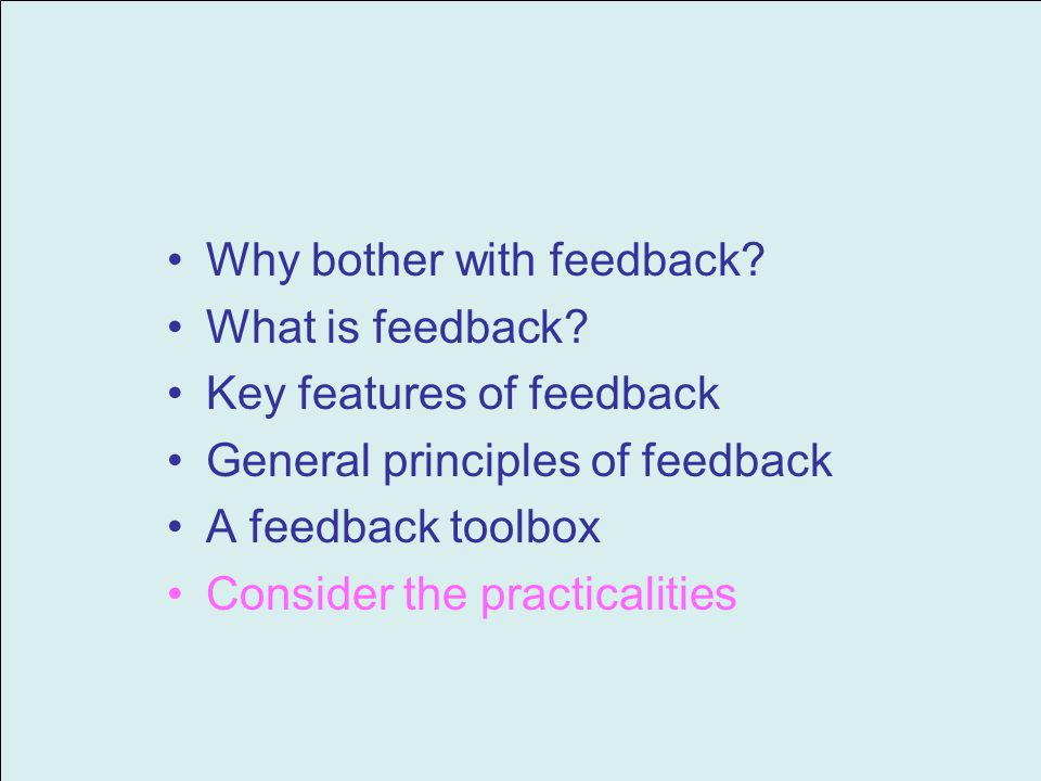 Why bother with feedback? What is feedback? Key features of feedback General principles of feedback A feedback toolbox Consider the practicalities