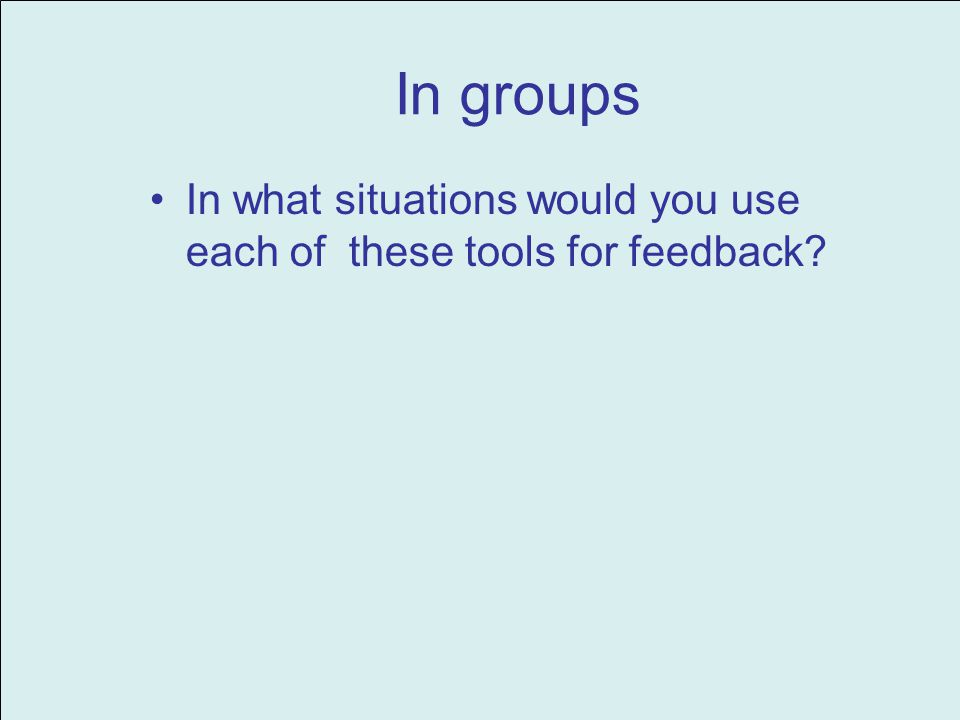 In groups In what situations would you use each of these tools for feedback