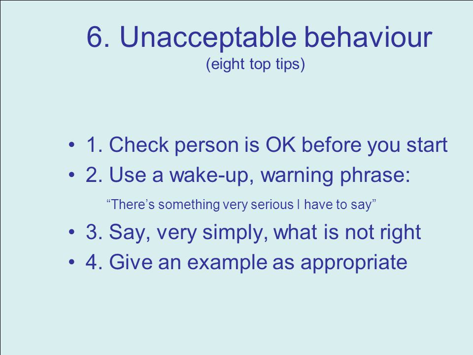 6. Unacceptable behaviour (eight top tips) 1. Check person is OK before you start 2. Use a wake-up, warning phrase: Theres something very serious I ha