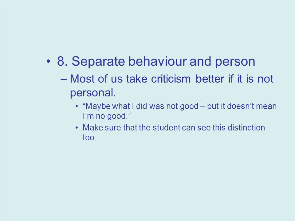 8. Separate behaviour and person –Most of us take criticism better if it is not personal. Maybe what I did was not good – but it doesnt mean Im no goo