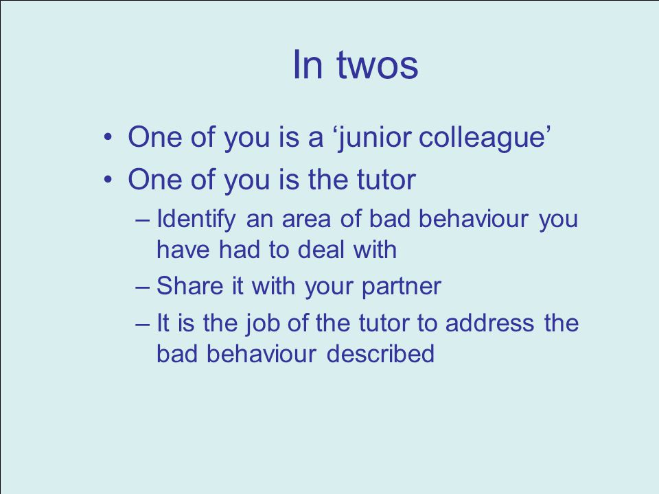 In twos One of you is a junior colleague One of you is the tutor –Identify an area of bad behaviour you have had to deal with –Share it with your part