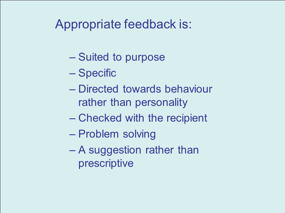 Appropriate feedback is: –Suited to purpose –Specific –Directed towards behaviour rather than personality –Checked with the recipient –Problem solving