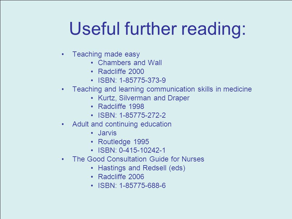 Useful further reading: Teaching made easy Chambers and Wall Radcliffe 2000 ISBN: 1-85775-373-9 Teaching and learning communication skills in medicine Kurtz, Silverman and Draper Radcliffe 1998 ISBN: 1-85775-272-2 Adult and continuing education Jarvis Routledge 1995 ISBN: 0-415-10242-1 The Good Consultation Guide for Nurses Hastings and Redsell (eds) Radcliffe 2006 ISBN: 1-85775-688-6