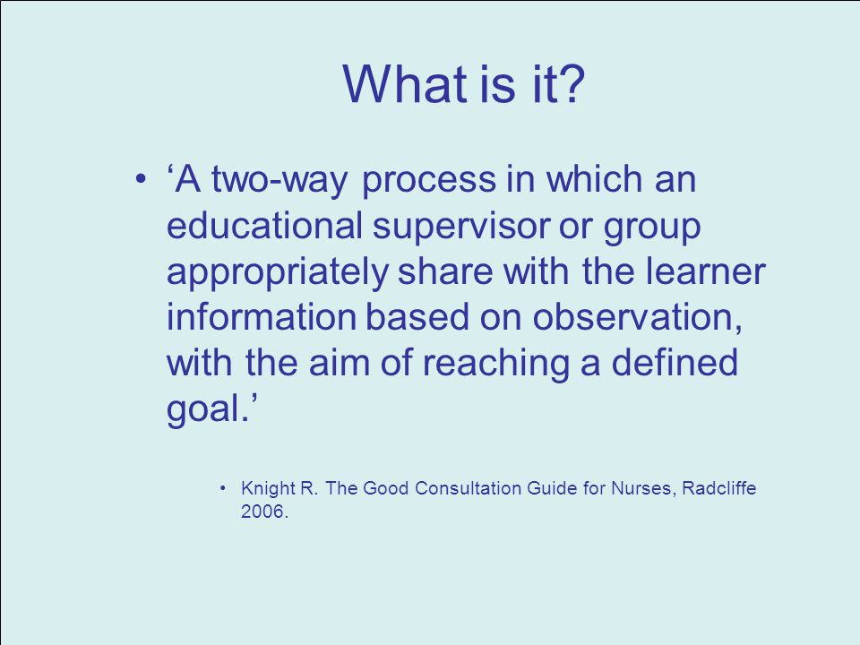 What is it? A two-way process in which an educational supervisor or group appropriately share with the learner information based on observation, with