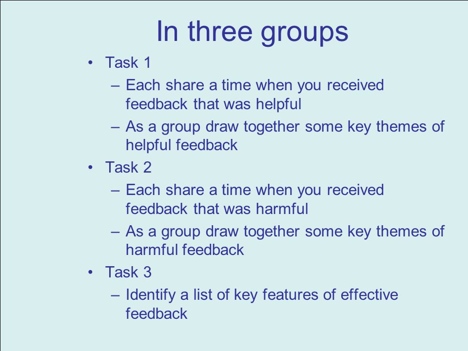 In three groups Task 1 –Each share a time when you received feedback that was helpful –As a group draw together some key themes of helpful feedback Task 2 –Each share a time when you received feedback that was harmful –As a group draw together some key themes of harmful feedback Task 3 –Identify a list of key features of effective feedback
