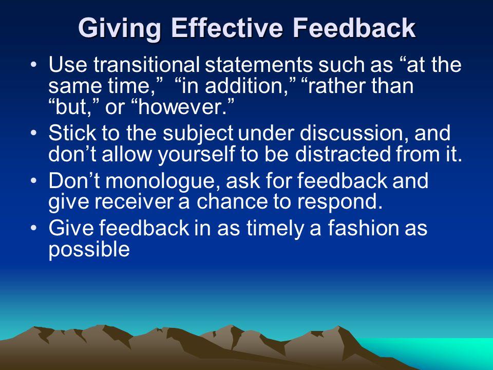 Giving Effective Feedback Use transitional statements such as at the same time, in addition, rather than but, or however. Stick to the subject under d