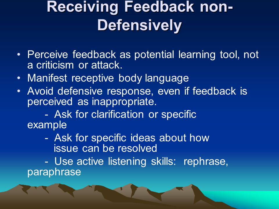 Receiving Feedback non- Defensively Perceive feedback as potential learning tool, not a criticism or attack. Manifest receptive body language Avoid de