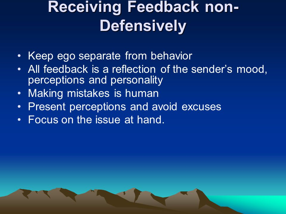 Receiving Feedback non- Defensively Keep ego separate from behavior All feedback is a reflection of the senders mood, perceptions and personality Maki