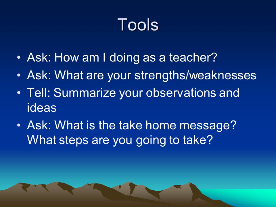 Tools Ask: How am I doing as a teacher? Ask: What are your strengths/weaknesses Tell: Summarize your observations and ideas Ask: What is the take home