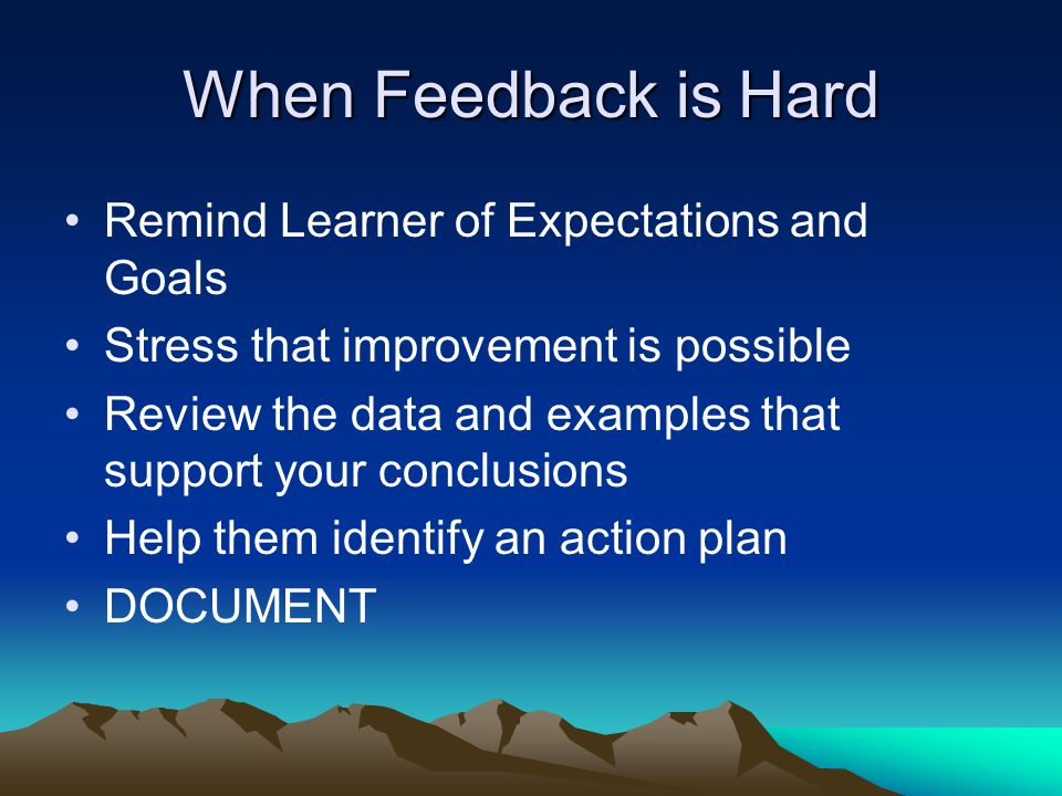 When Feedback is Hard Remind Learner of Expectations and Goals Stress that improvement is possible Review the data and examples that support your conclusions Help them identify an action plan DOCUMENT