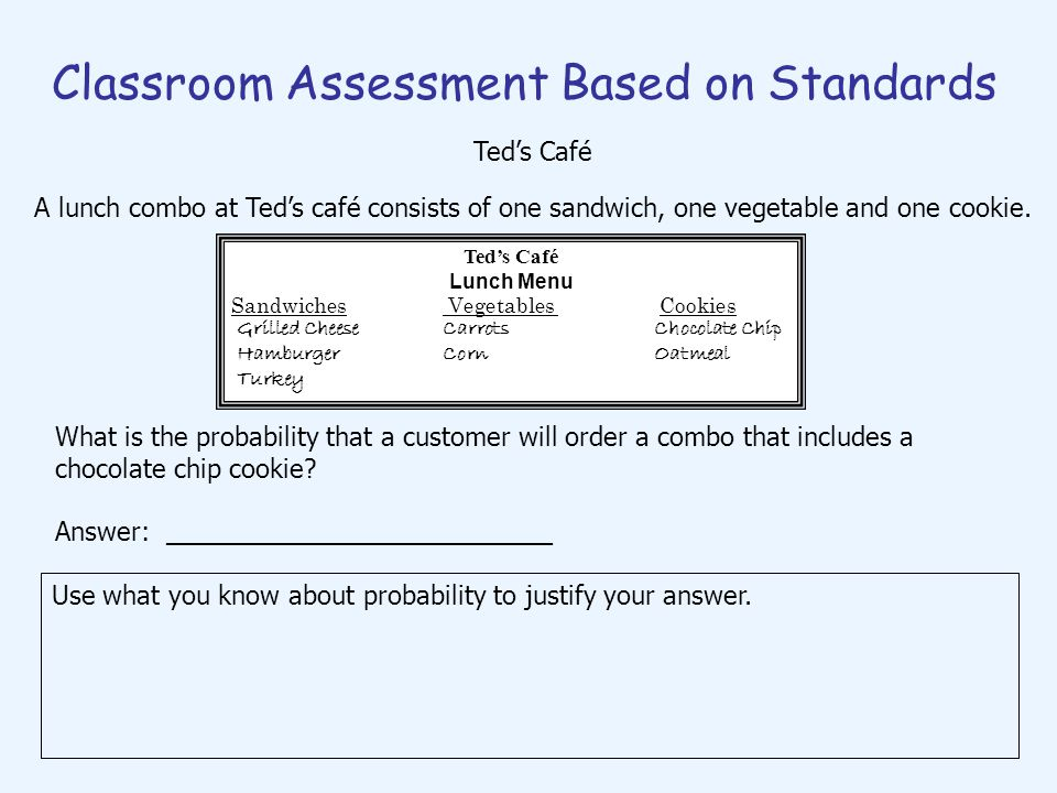 Classroom Assessment Based on Standards Use what you know about probability to justify your answer. Teds Café Lunch Menu Sandwiches Vegetables Cookies