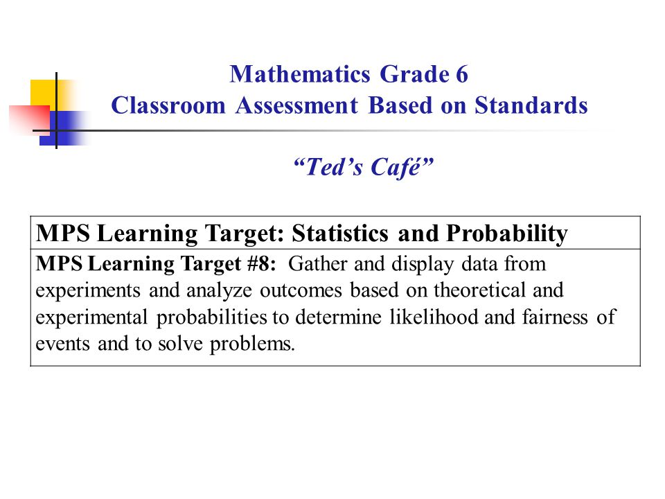 Mathematics Grade 6 Classroom Assessment Based on Standards Teds Café MPS Learning Target: Statistics and Probability MPS Learning Target #8: Gather a