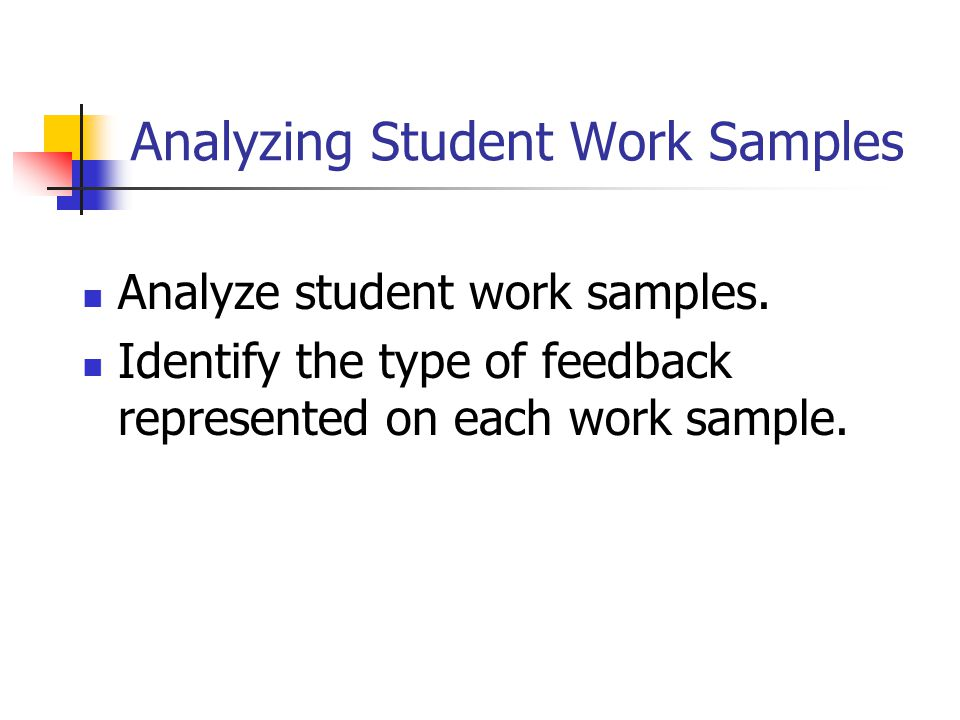 Analyzing Student Work Samples Analyze student work samples. Identify the type of feedback represented on each work sample.