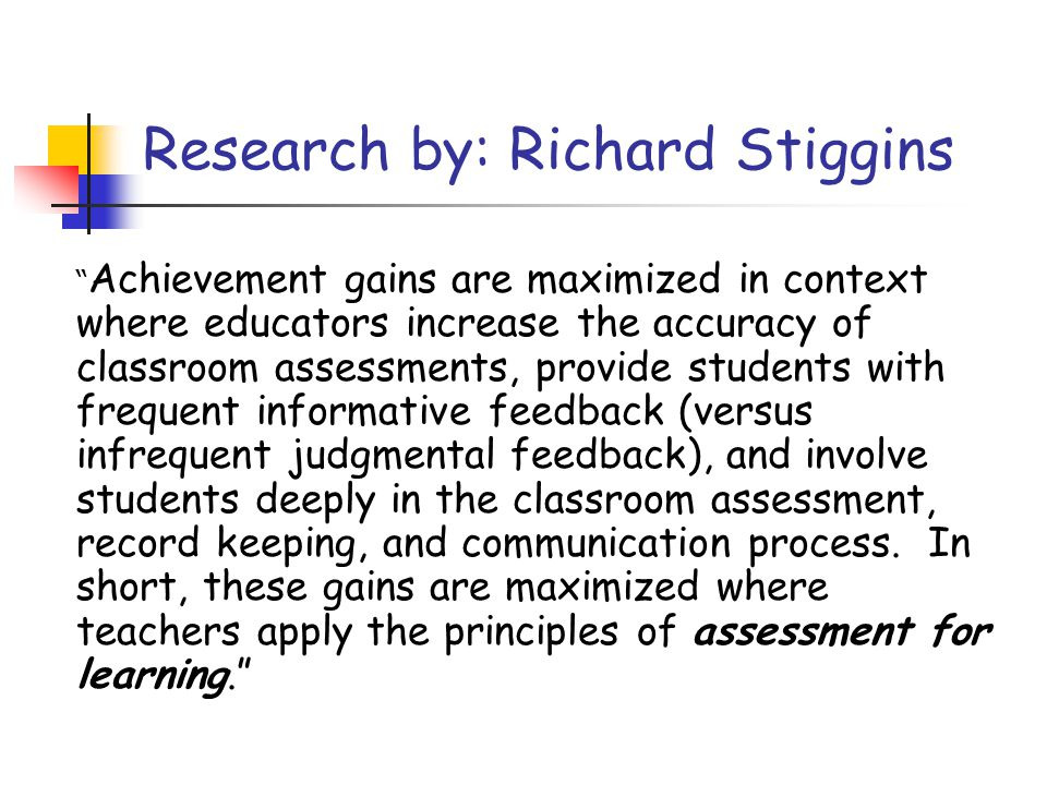 Research by: Richard Stiggins Achievement gains are maximized in context where educators increase the accuracy of classroom assessments, provide students with frequent informative feedback (versus infrequent judgmental feedback), and involve students deeply in the classroom assessment, record keeping, and communication process.