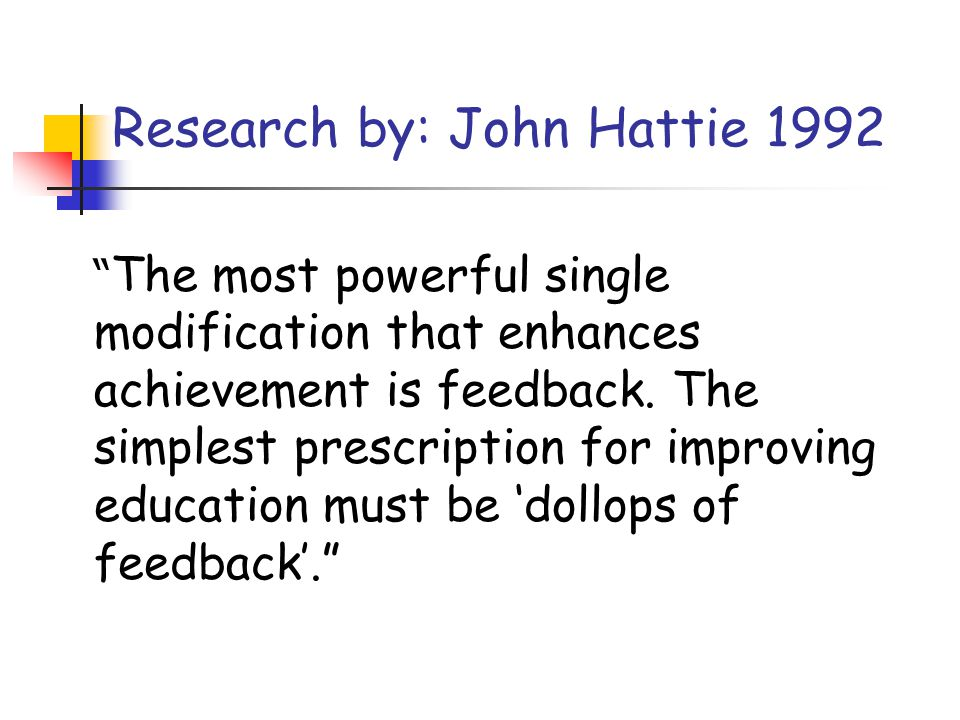 Research by: John Hattie 1992 The most powerful single modification that enhances achievement is feedback. The simplest prescription for improving edu