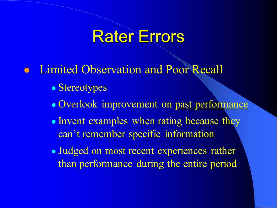 Rater Errors Limited Observation and Poor Recall Stereotypes Overlook improvement on past performance Invent examples when rating because they cant remember specific information Judged on most recent experiences rather than performance during the entire period