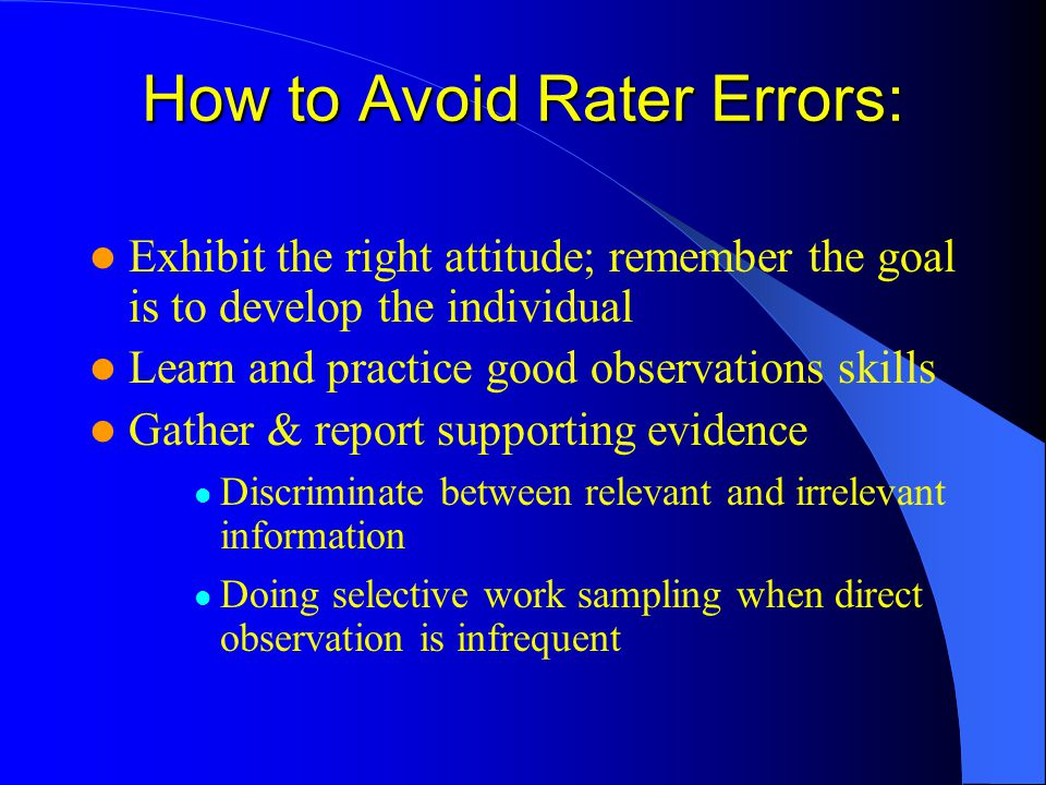 How to Avoid Rater Errors: Exhibit the right attitude; remember the goal is to develop the individual Learn and practice good observations skills Gath