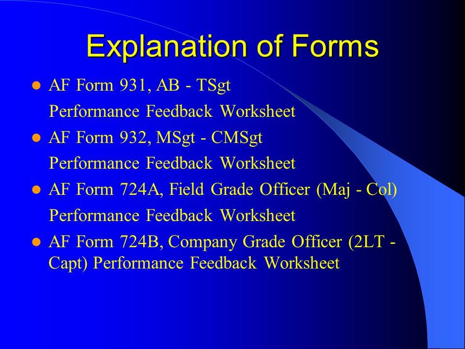 Explanation of Forms AF Form 931, AB - TSgt Performance Feedback Worksheet AF Form 932, MSgt - CMSgt Performance Feedback Worksheet AF Form 724A, Field Grade Officer (Maj - Col) Performance Feedback Worksheet AF Form 724B, Company Grade Officer (2LT - Capt) Performance Feedback Worksheet