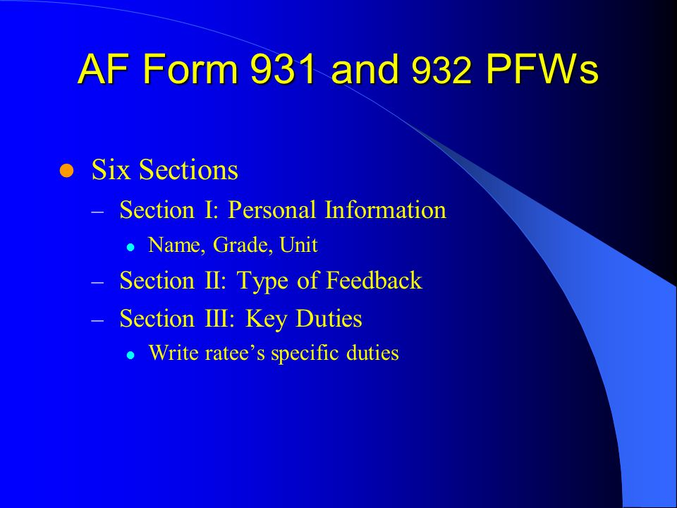 AF Form 931 and 932 PFWs Six Sections – Section I: Personal Information Name, Grade, Unit – Section II: Type of Feedback – Section III: Key Duties Write ratees specific duties