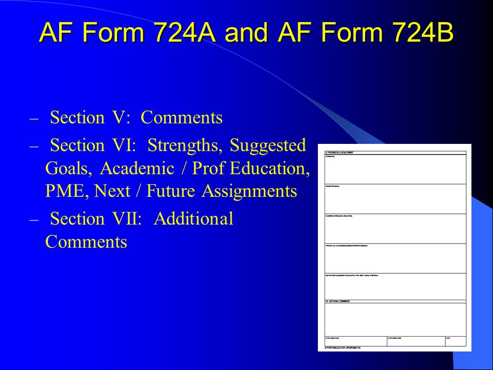 – Section V: Comments – Section VI: Strengths, Suggested Goals, Academic / Prof Education, PME, Next / Future Assignments – Section VII: Additional Comments AF Form 724A and AF Form 724B