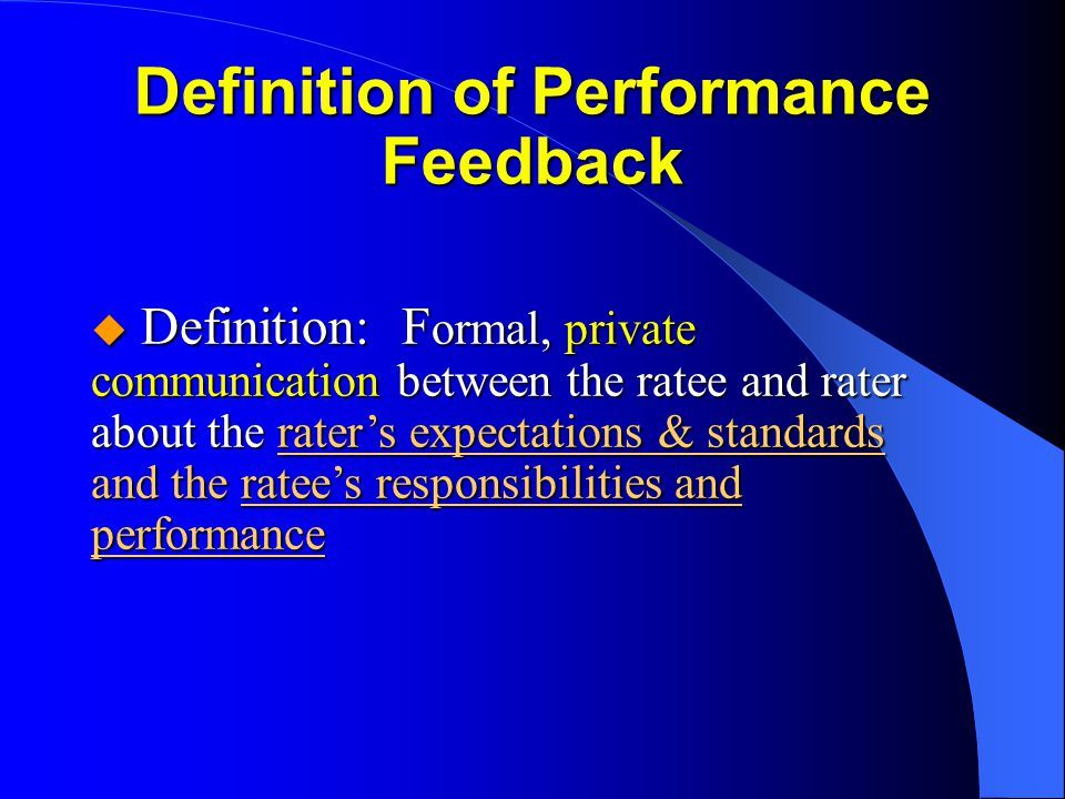 u Definition: F ormal, private communication between the ratee and rater about the raters expectations & standards and the ratees responsibilities and performance Definition of Performance Feedback