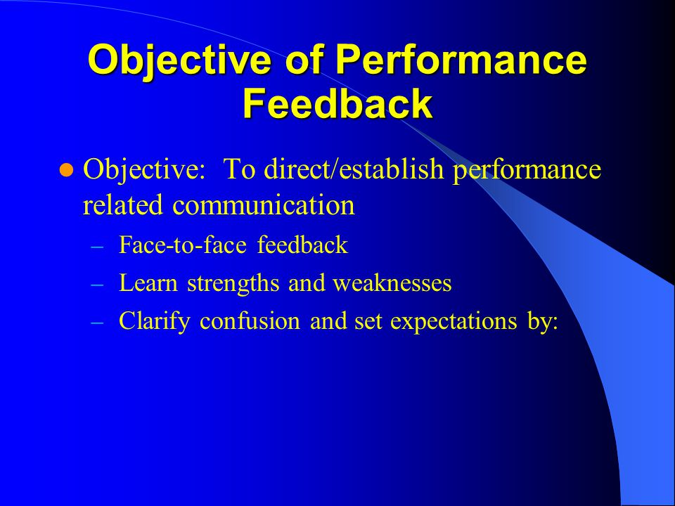 Objective of Performance Feedback Objective: To direct/establish performance related communication – Face-to-face feedback – Learn strengths and weakn