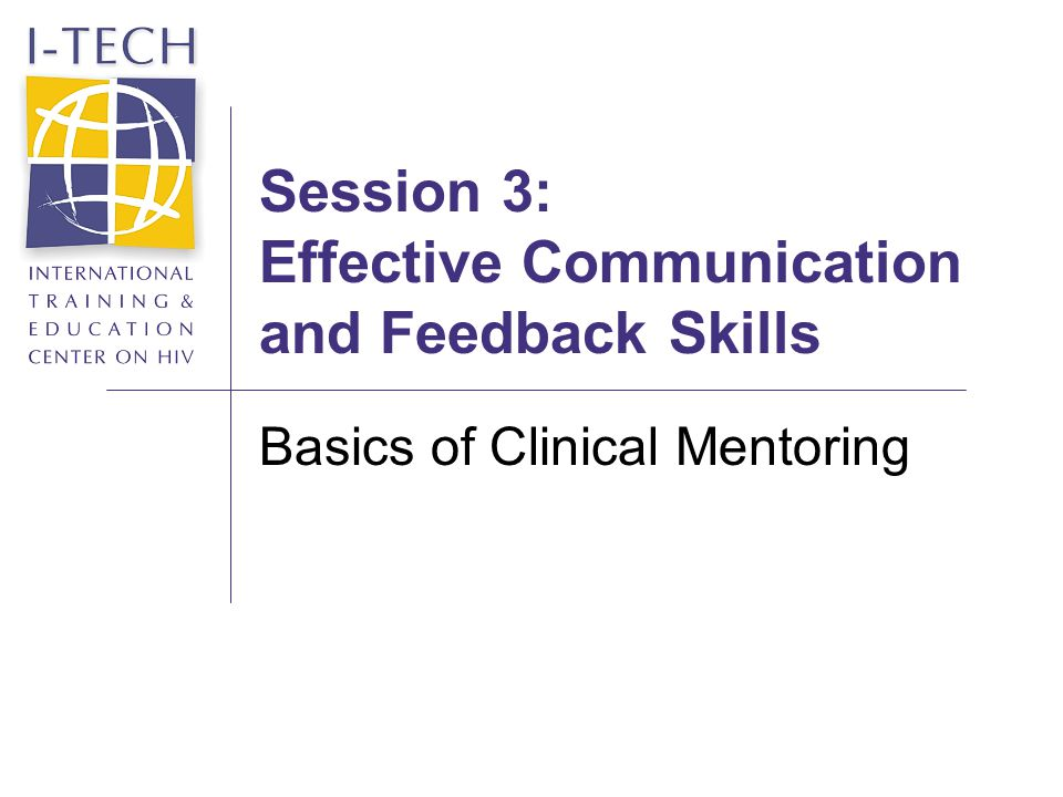 Slide 12 Session 3: Effective Communication and Feedback Skills Reflective Listening (2) Confirm that you have understood the mentee by using statements such as: So you feel like theres not enough time to do a complete physical exam.