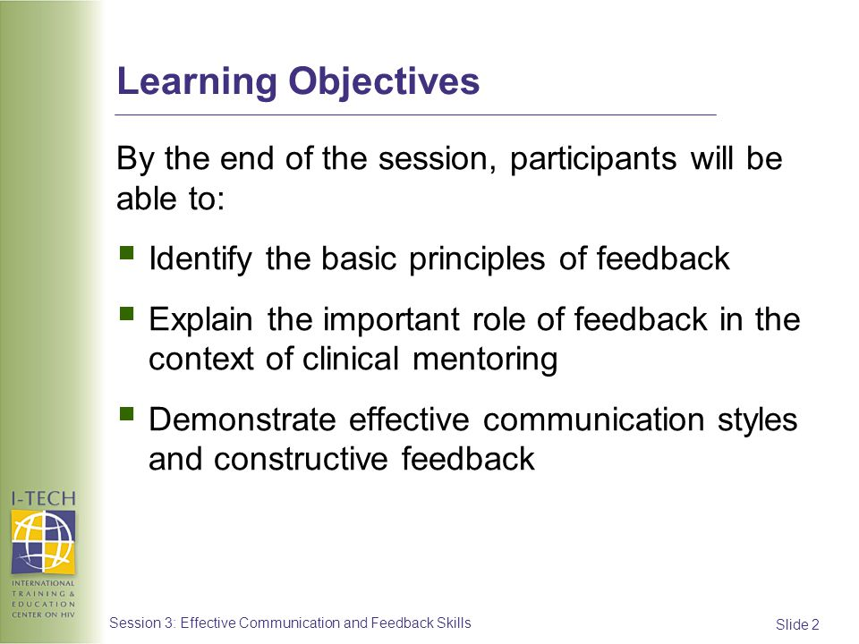 Slide 33 Session 3: Effective Communication and Feedback Skills Feedback: Basic Principles (3) Use the first person: I think, I saw, I noticed.