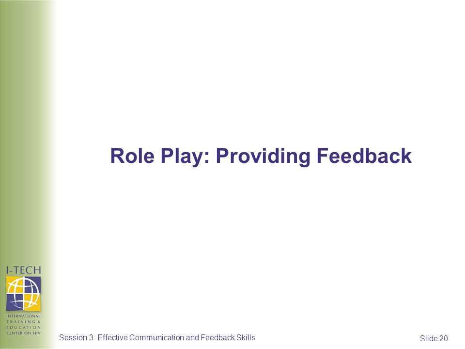 Slide 20 Session 3: Effective Communication and Feedback Skills Role Play: Providing Feedback