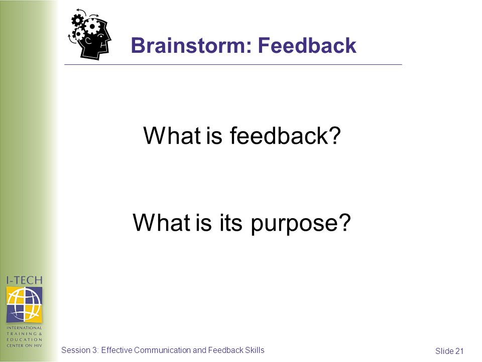Slide 21 Session 3: Effective Communication and Feedback Skills Brainstorm: Feedback What is feedback? What is its purpose?