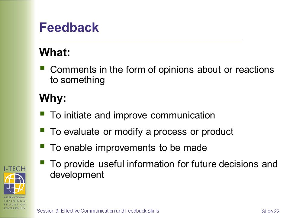 Slide 22 Session 3: Effective Communication and Feedback Skills Feedback What: Comments in the form of opinions about or reactions to something Why: T