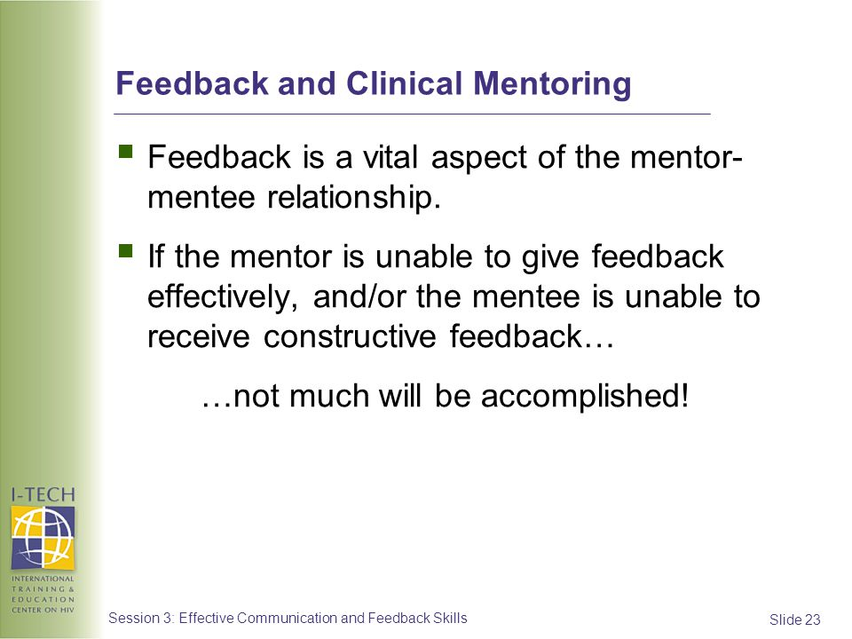 Slide 23 Session 3: Effective Communication and Feedback Skills Feedback and Clinical Mentoring Feedback is a vital aspect of the mentor- mentee relat