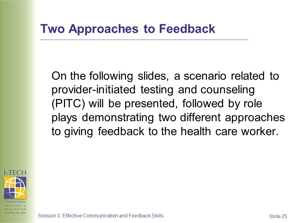 Slide 25 Session 3: Effective Communication and Feedback Skills Two Approaches to Feedback On the following slides, a scenario related to provider-ini