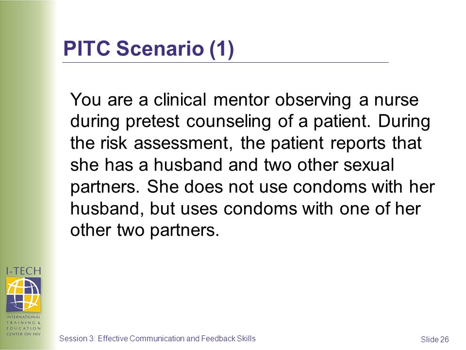 Slide 26 Session 3: Effective Communication and Feedback Skills PITC Scenario (1) You are a clinical mentor observing a nurse during pretest counselin