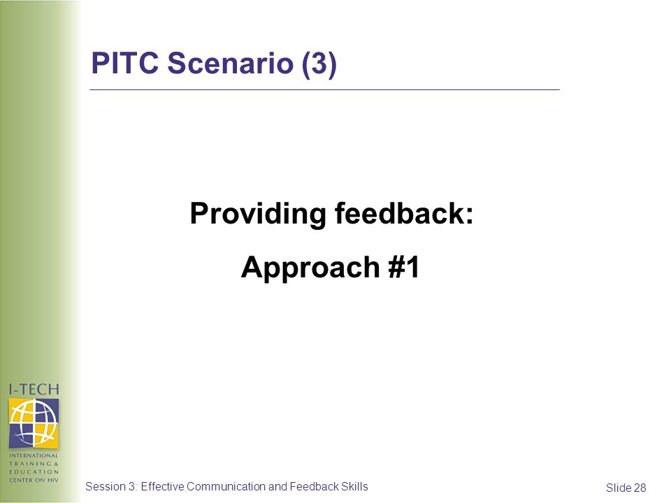 Slide 28 Session 3: Effective Communication and Feedback Skills Providing feedback: Approach #1 PITC Scenario (3)