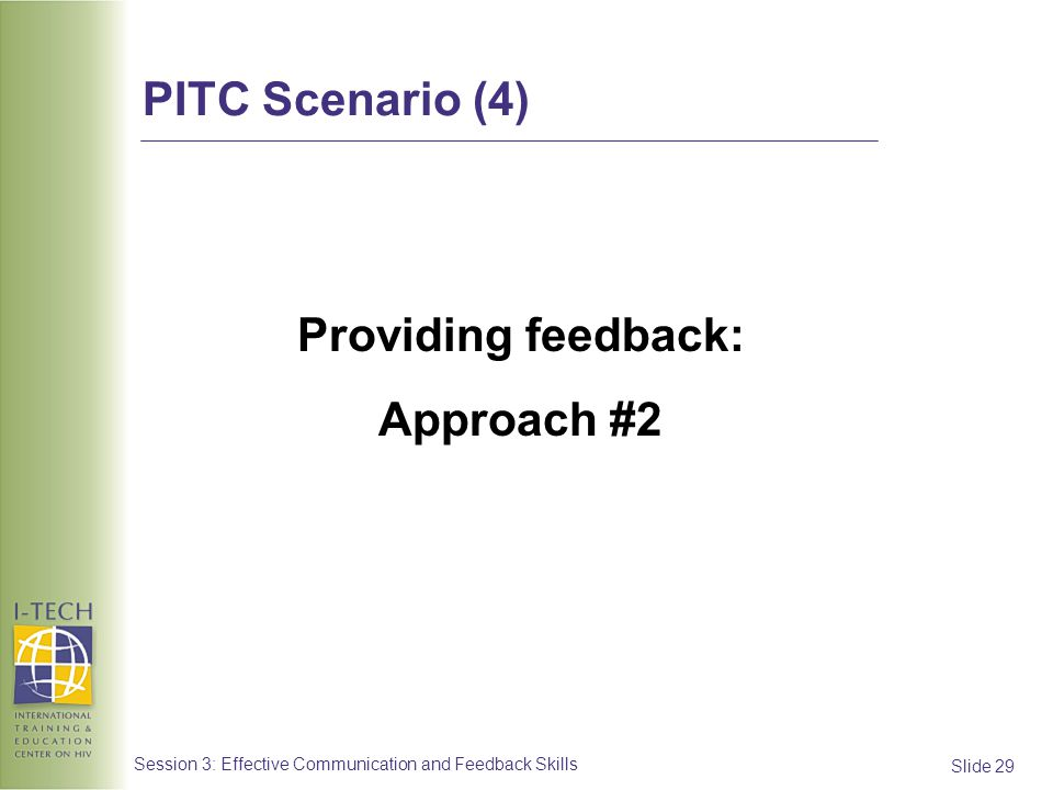 Slide 29 Session 3: Effective Communication and Feedback Skills Providing feedback: Approach #2 PITC Scenario (4)