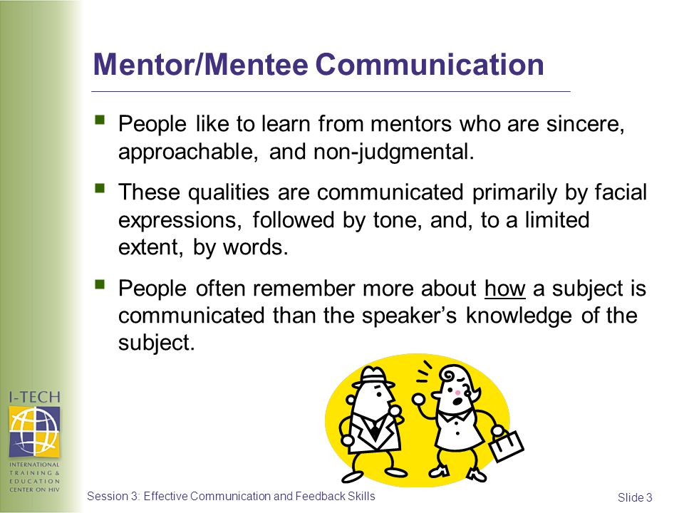Slide 34 Session 3: Effective Communication and Feedback Skills Feedback: Basic Principles (4) Dont be judgmental or use labels: Avoid words like lazy, careless, or forgetful Dont exaggerate or generalize: Avoid terms such as, you always, or you never When making suggestions for improvement, use statements like: You may want to consider… Another option is to…