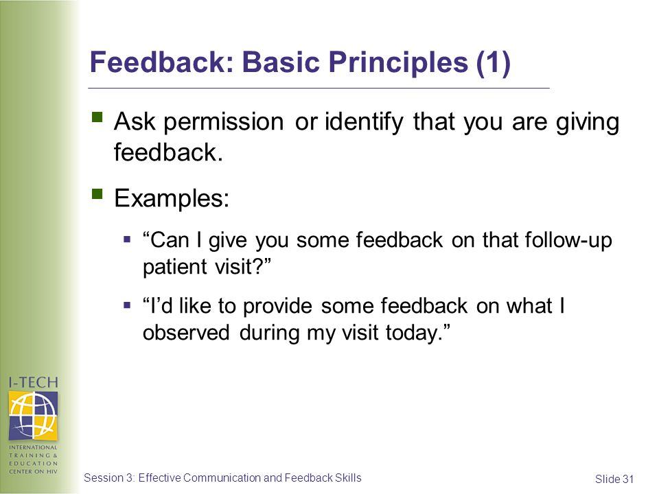 Slide 31 Session 3: Effective Communication and Feedback Skills Feedback: Basic Principles (1) Ask permission or identify that you are giving feedback