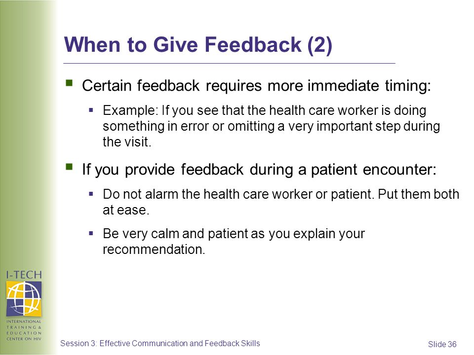 Slide 36 Session 3: Effective Communication and Feedback Skills When to Give Feedback (2) Certain feedback requires more immediate timing: Example: If