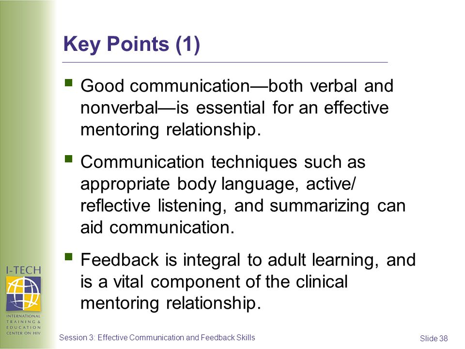 Slide 38 Session 3: Effective Communication and Feedback Skills Key Points (1) Good communicationboth verbal and nonverbalis essential for an effectiv