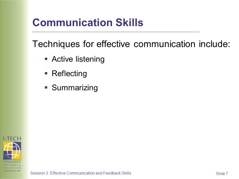 Slide 7 Session 3: Effective Communication and Feedback Skills Communication Skills Techniques for effective communication include: Active listening R