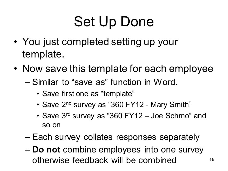 15 Set Up Done You just completed setting up your template. Now save this template for each employee –Similar to save as function in Word. Save first