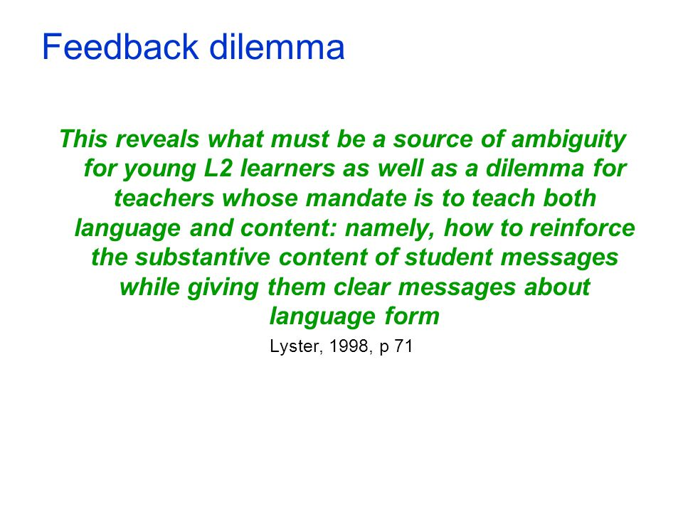 Feedback dilemma This reveals what must be a source of ambiguity for young L2 learners as well as a dilemma for teachers whose mandate is to teach bot